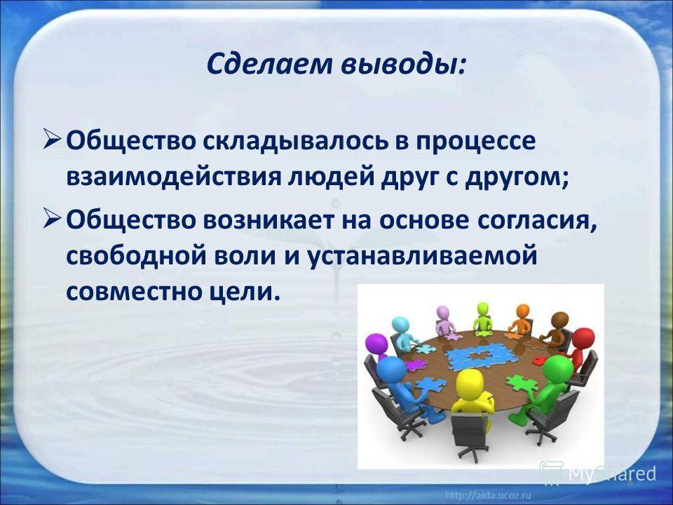 Сделаем выводы: Общество складывалось в процессе взаимодействия людей друг с другом; Общество возникает на основе согласия, свободной воли и устанавливаемой совместно цели. 8