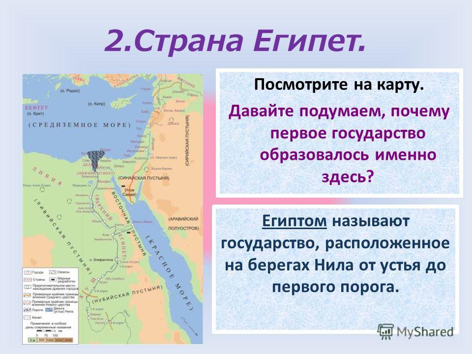 2.Страна Египет. Посмотрите на карту. Давайте подумаем, почему первое государство образовалось именно здесь? Египтом называют государство, расположенное на берегах Нила от устья до первого порога.
