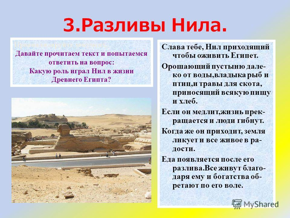 3.Разливы Нила. Слава тебе, Нил приходящий чтобы оживить Египет. Орошающий пустыню дале- ко от воды,владыка рыб и птиц,и травы для скота, приносящий всякую пищу и хлеб. Если он медлит,жизнь прек- ращается и люди гибнут. Когда же он приходит, земля ли