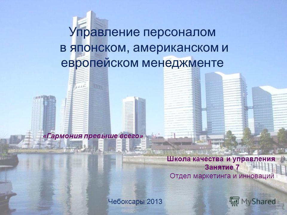 Школа качества и управления Занятие 7 Отдел маркетинга и инноваций Чебоксары 2013 «Гармония превыше всего» Управление персоналом в японском, американском и европейском менеджменте