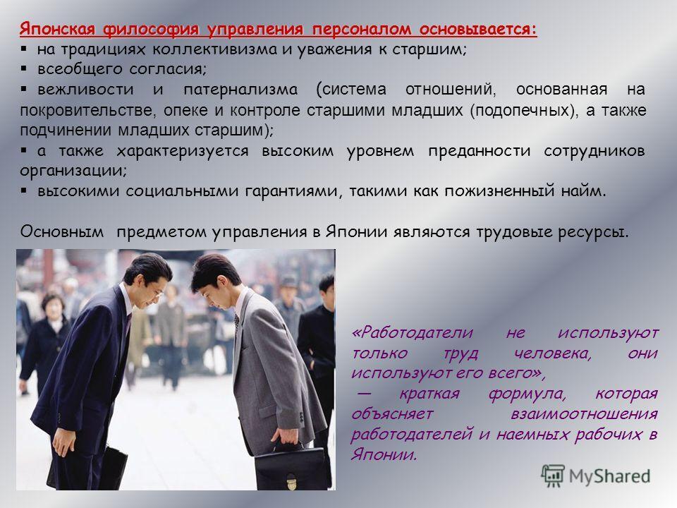 Японская философия управления персоналом основывается: на традициях коллективизма и уважения к старшим; всеобщего согласия; вежливости и патернализма ( система отношений, основанная на покровительстве, опеке и контроле старшими младших (подопечных),