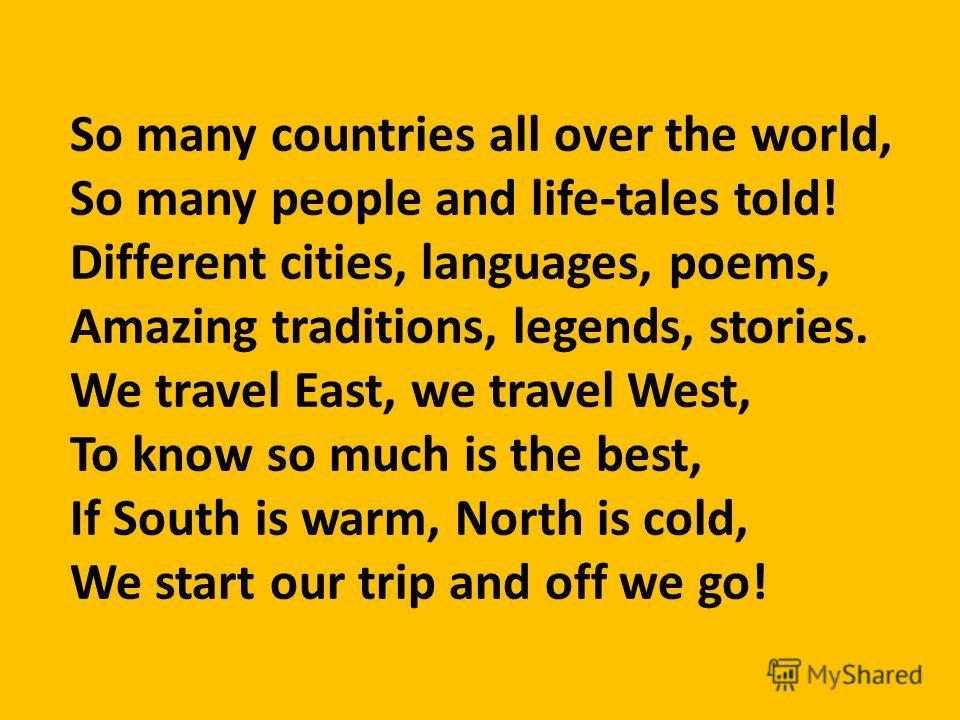 So many countries all over the world, So many people and life-tales told! Different cities, languages, poems, Amazing traditions, legends, stories. We travel East, we travel West, To know so much is the best, If South is warm, North is cold, We start
