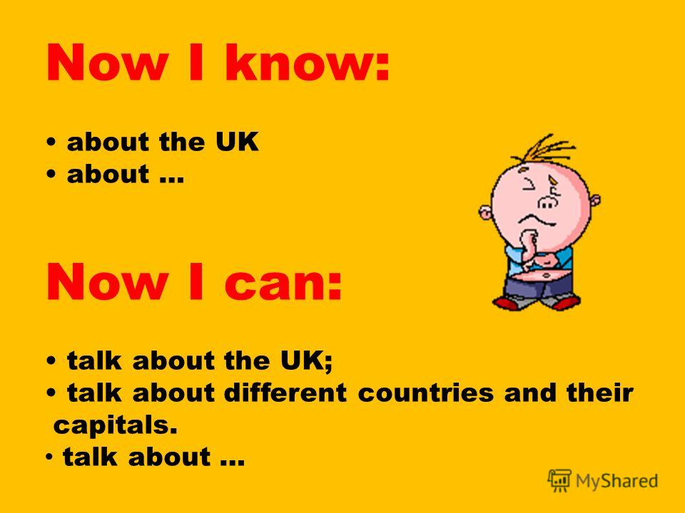 Now I know: about the UK about … Now I can: talk about the UK; talk about different countries and their capitals. talk about …