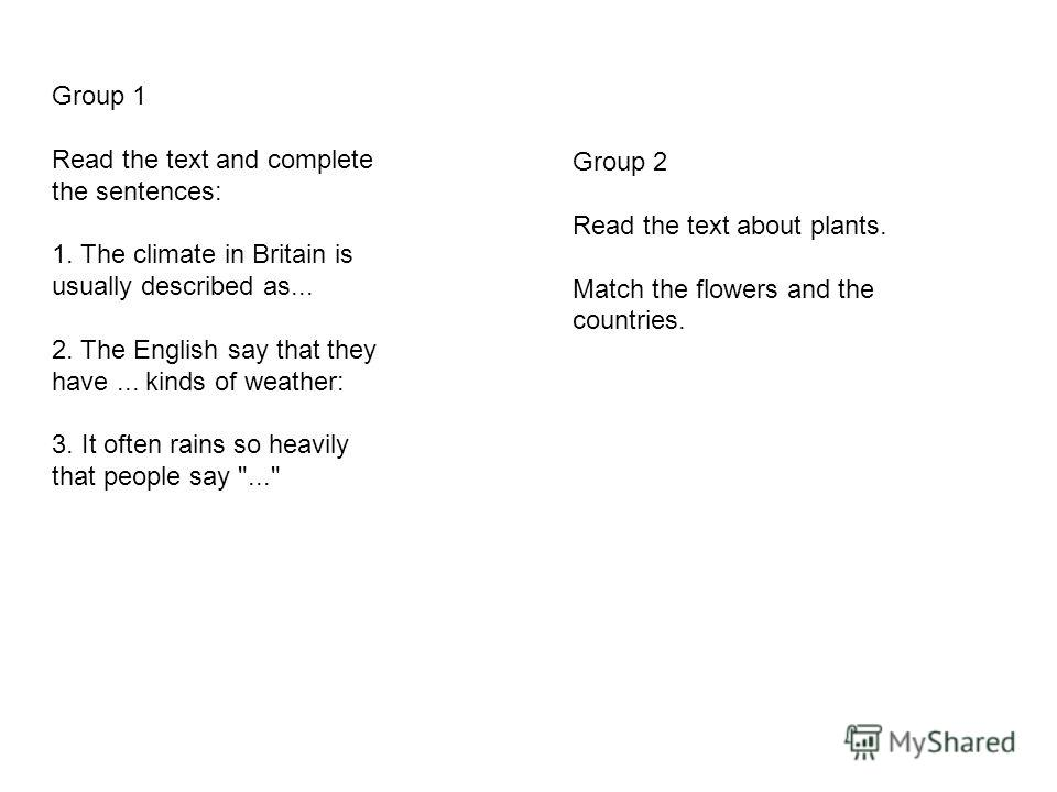 Group 1 Read the text and complete the sentences: 1. The climate in Britain is usually described as... 2. The English say that they have... kinds of weather: 3. It often rains so heavily that people say