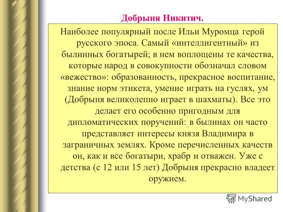 Наиболее популярный после Ильи Муромца герой русского эпоса. Самый «интеллигентный» из былинных богатырей; в нем воплощены те качества, которые народ в совокупности обозначал словом «вежество»: образованность, прекрасное воспитание, знание норм этике