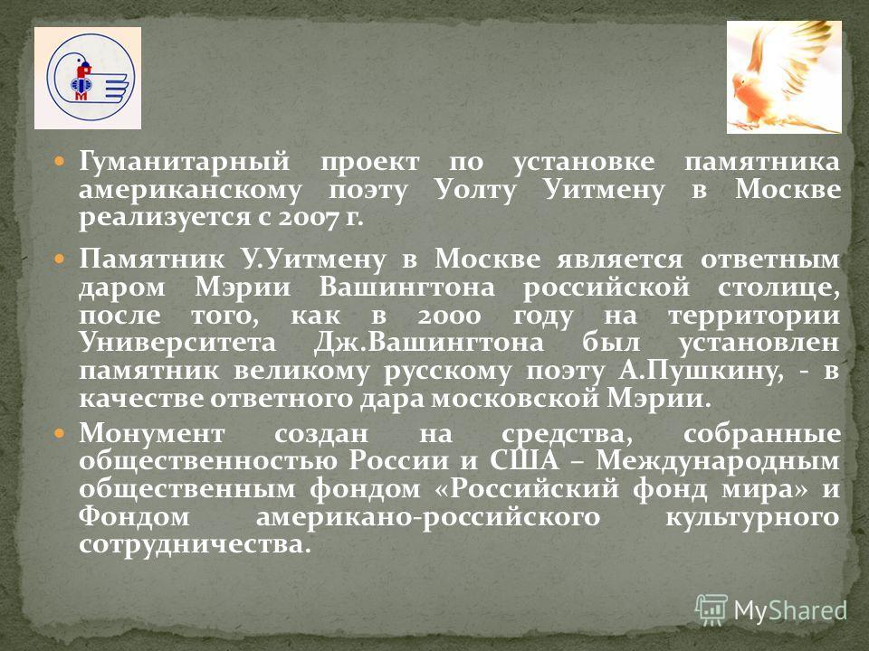 Гуманитарный проект по установке памятника американскому поэту Уолту Уитмену в Москве реализуется с 2007 г. Памятник У.Уитмену в Москве является ответным даром Мэрии Вашингтона российской столице, после того, как в 2000 году на территории Университет
