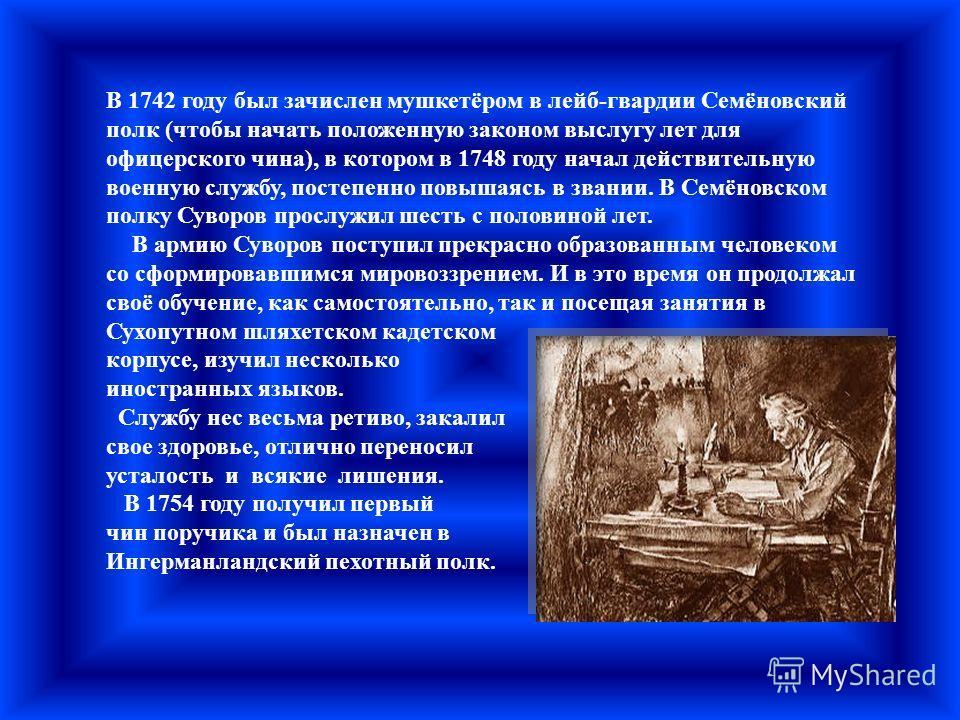 В 1742 году был зачислен мушкетёром в лейб-гвардии Семёновский полк (чтобы начать положенную законом выслугу лет для офицерского чина), в котором в 1748 году начал действительную военную службу, постепенно повышаясь в звании. В Семёновском полку Суво