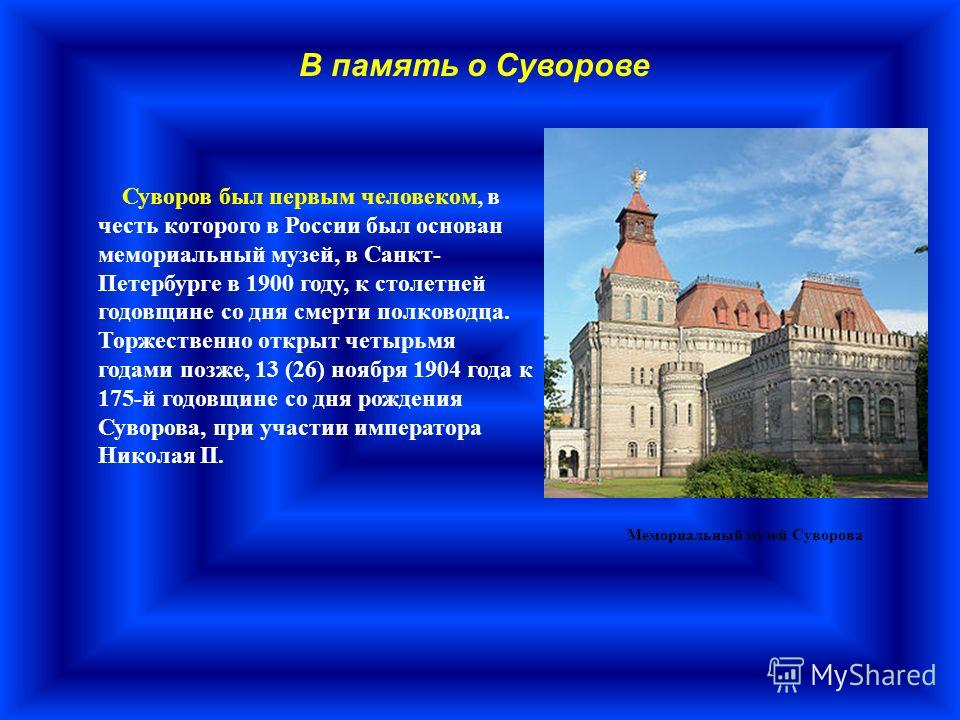 Суворов был первым человеком, в честь которого в России был основан мемориальный музей, в Санкт- Петербурге в 1900 году, к столетней годовщине со дня смерти полководца. Торжественно открыт четырьмя годами позже, 13 (26) ноября 1904 года к 175-й годов
