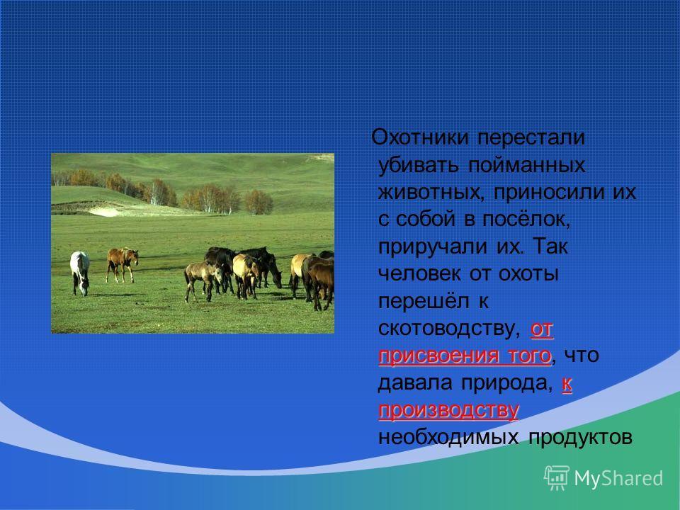 от присвоения того к производству Охотники перестали убивать пойманных животных, приносили их с собой в посёлок, приручали их. Так человек от охоты перешёл к скотоводству, от присвоения того, что давала природа, к производству необходимых продуктов