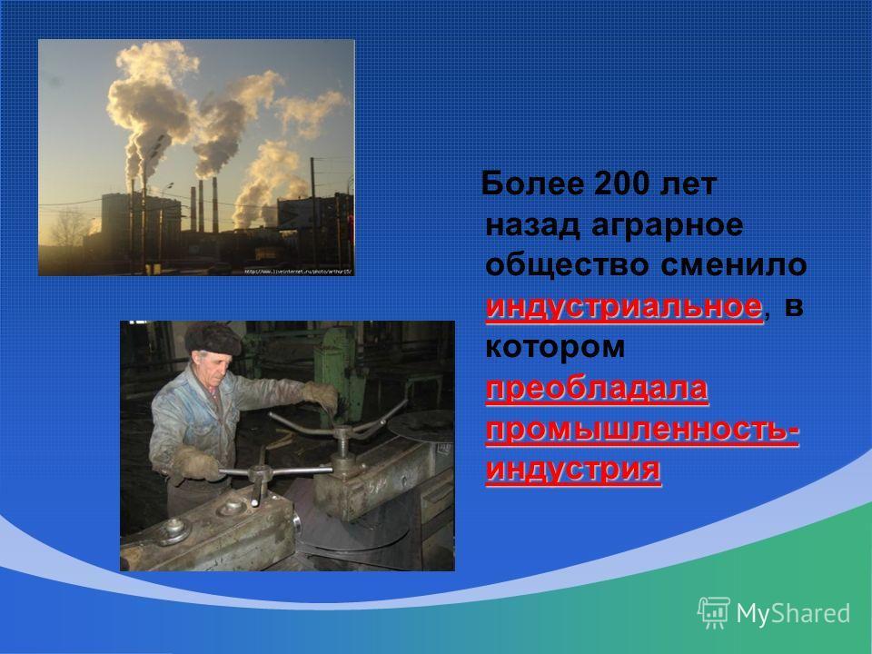 индустриальное преобладала промышленность- индустрия Более 200 лет назад аграрное общество сменило индустриальное, в котором преобладала промышленность- индустрия