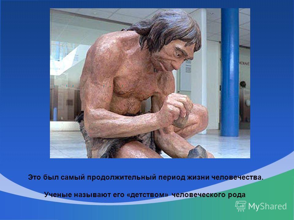 Это был самый продолжительный период жизни человечества. Ученые называют его «детством» человеческого рода