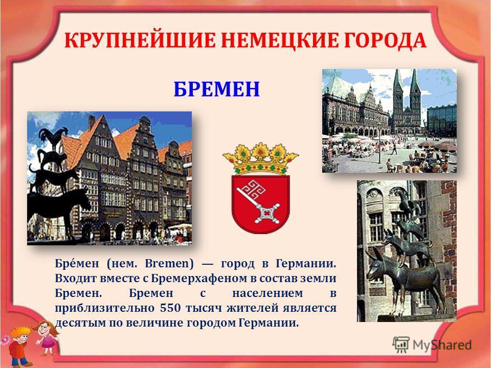 КРУПНЕЙШИЕ НЕМЕЦКИЕ ГОРОДА БРЕМЕН Бре́мен (нем. Bremen) город в Германии. Входит вместе с Бремерхафеном в состав земли Бремен. Бремен с населением в приблизительно 550 тысяч жителей является десятым по величине городом Германии.