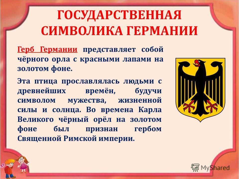 ГОСУДАРСТВЕННАЯ СИМВОЛИКА ГЕРМАНИИ Герб Германии представляет собой чёрного орла с красными лапами на золотом фоне. Эта птица прославлялась людьми с древнейших времён, будучи символом мужества, жизненной силы и солнца. Во времена Карла Великого чёрны