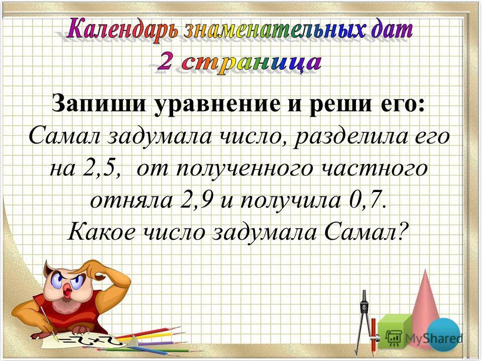 Запиши уравнение и реши его: Самал задумала число, разделила его на 2,5, от полученного частного отняла 2,9 и получила 0,7. Какое число задумала Самал? х : 2,5 – 2,9 = 0,7