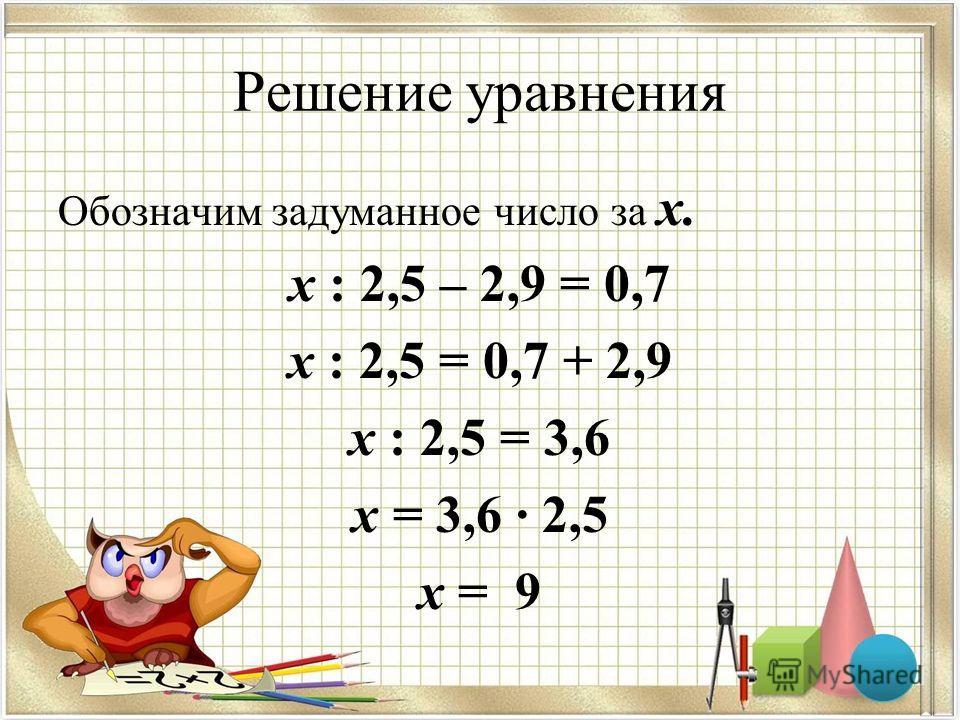 Решение уравнения Обозначим задуманное число за х. х : 2,5 – 2,9 = 0,7 х : 2,5 = 0,7 + 2,9 х : 2,5 = 3,6 х = 3,6 · 2,5 х = 9