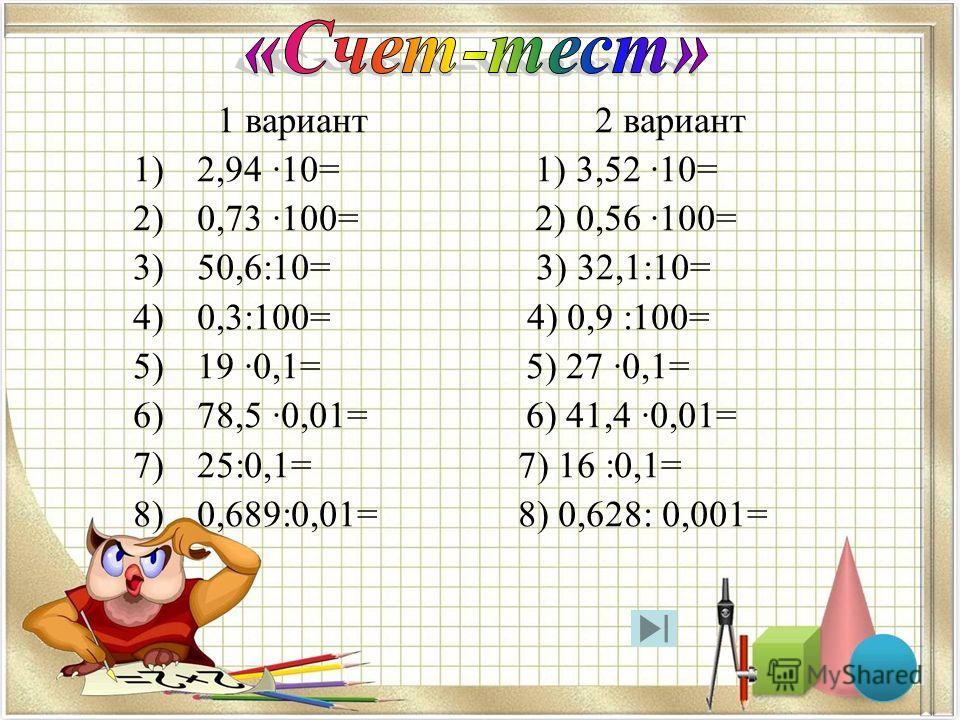 1 вариант 2 вариант 1)2,94 ·10= 1) 3,52 ·10= 2)0,73 ·100= 2) 0,56 ·100= 3)50,6:10= 3) 32,1:10= 4)0,3:100= 4) 0,9 :100= 5)19 ·0,1= 5) 27 ·0,1= 6)78,5 ·0,01= 6) 41,4 ·0,01= 7)25:0,1= 7) 16 :0,1= 8)0,689:0,01= 8) 0,628: 0,001=