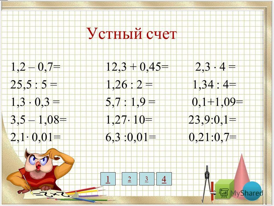Устный счет 1,2 – 0,7= 12,3 + 0,45= 2,3 4 = 25,5 : 5 = 1,26 : 2 = 1,34 : 4= 1,3 0,3 = 5,7 : 1,9 = 0,1+1,09= 3,5 – 1,08= 1,27 10= 23,9:0,1= 2,1· 0,01= 6,3 :0,01= 0,21:0,7= 0,5 5,1 0,39 2,42 0,021 12,75 0,633 12,7 630 9,2 0,36 1,19 239 0,3 1 23 4