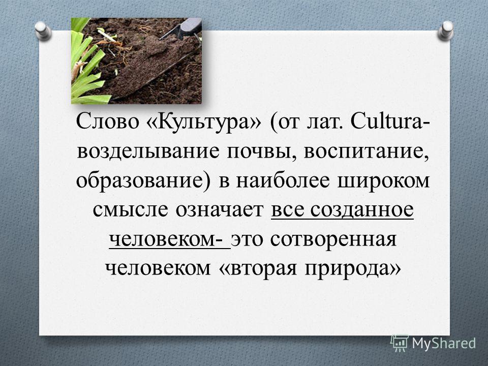 Слово «Культура» (от лат. Cultura- возделывание почвы, воспитание, образование) в наиболее широком смысле означает все созданное человеком- это сотворенная человеком «вторая природа»