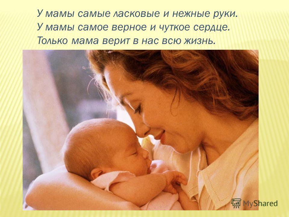 У мамы самые ласковые и нежные руки. У мамы самое верное и чуткое сердце. Только мама верит в нас всю жизнь.