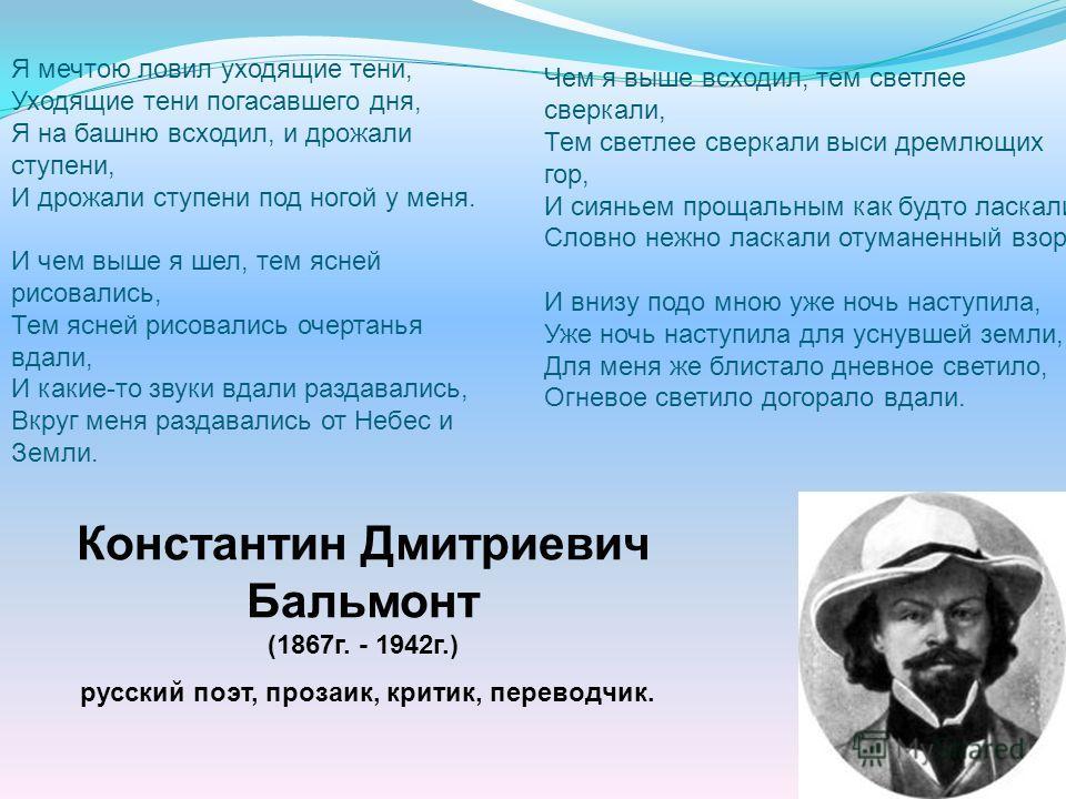 Константин Дмитриевич Бальмонт (1867г. - 1942г.) русский поэт, прозаик, критик, переводчик. Я мечтою ловил уходящие тени, Уходящие тени погасавшего дня, Я на башню всходил, и дрожали ступени, И дрожали ступени под ногой у меня. И чем выше я шел, тем