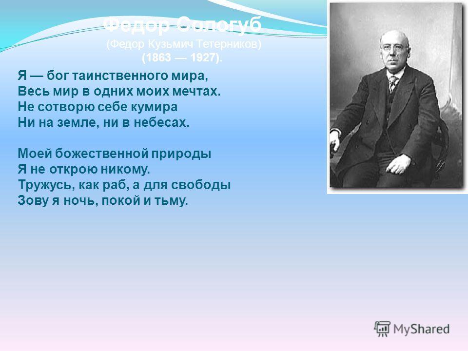 Федор Сологуб (Федор Кузьмич Тетерников) (1863 1927). Я бог таинственного мира, Весь мир в одних моих мечтах. Не сотворю себе кумира Ни на земле, ни в небесах. Моей божественной природы Я не открою никому. Тружусь, как раб, а для свободы Зову я ночь,