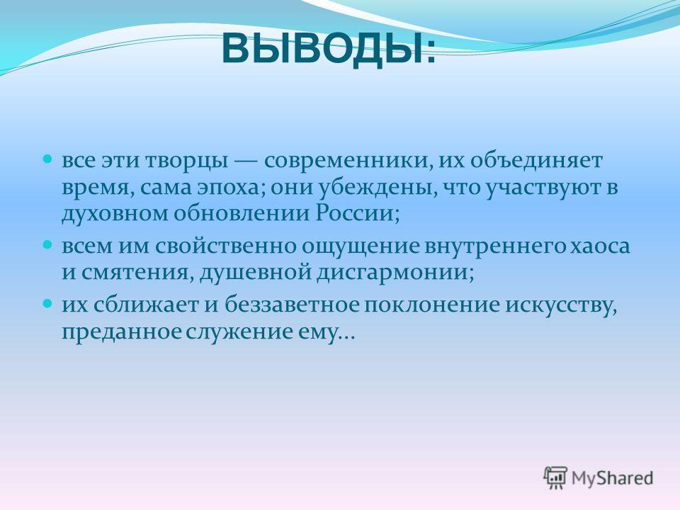 все эти творцы современники, их объединяет время, сама эпоха; они убеждены, что участвуют в духовном обновлении России; всем им свойственно ощущение внутреннего хаоса и смятения, душевной дисгармонии; их сближает и беззаветное поклонение искусству, п