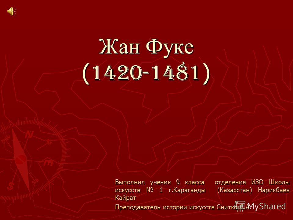 Жан Фуке ( 1420-1481 ) Выполнил ученик 9 класса отделения ИЗО Школы искусств 1 г.Караганды (Казахстан) Нарикбаев Кайрат Преподаватель истории искусств Снитко С.А.