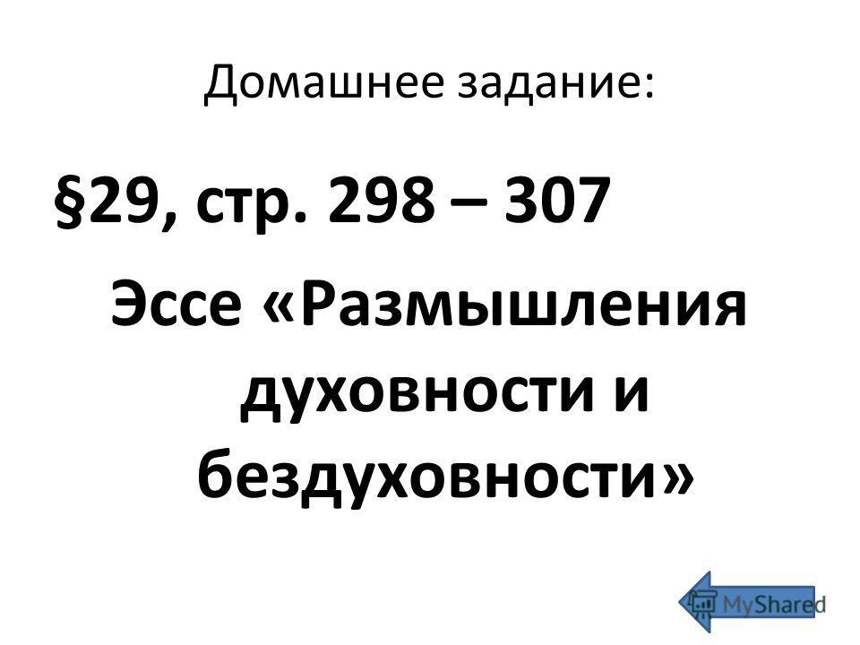 Домашнее задание: §29, стр. 298 – 307 Эссе «Размышления духовности и бездуховности»