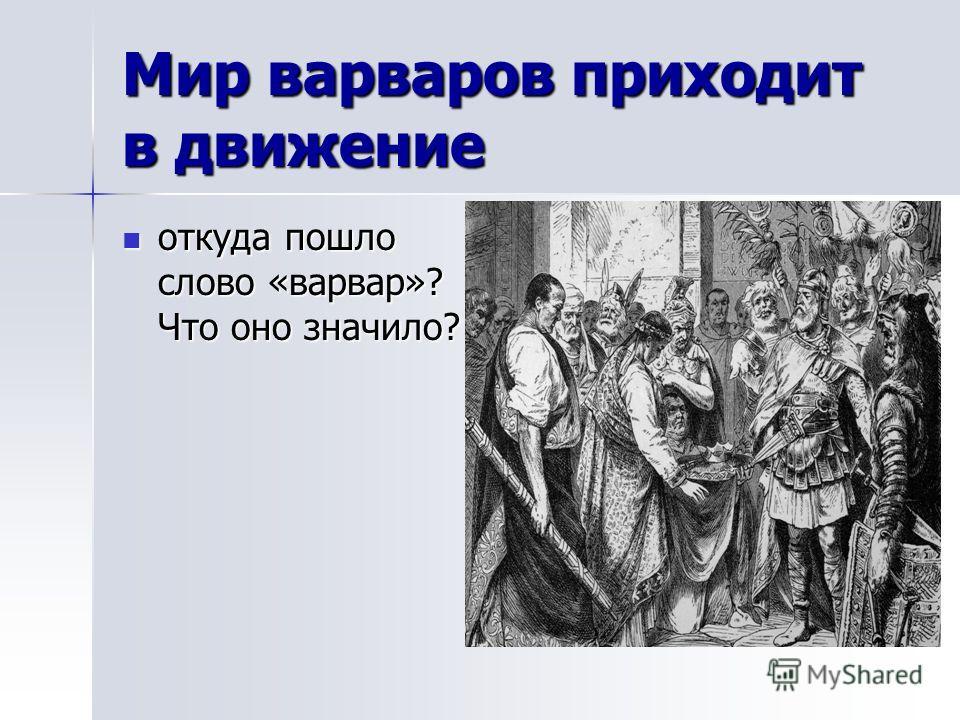 Мир варваров приходит в движение откуда пошло слово «варвар»? Что оно значило? откуда пошло слово «варвар»? Что оно значило?