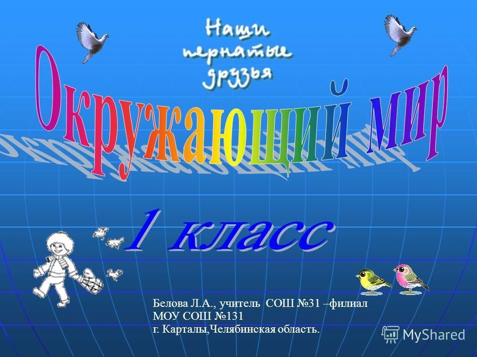 Белова Л.А., учитель СОШ 31 –филиал МОУ СОШ 131 г. Карталы,Челябинская область.