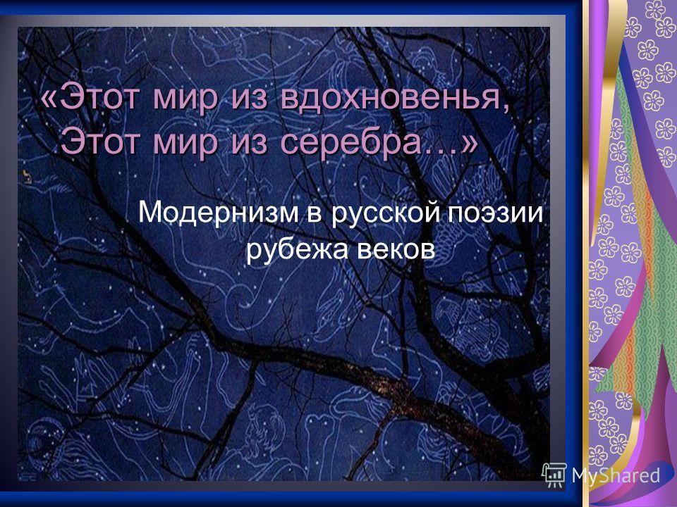 «Этот мир из вдохновенья, Этот мир из серебра…» Модернизм в русской поэзии рубежа веков