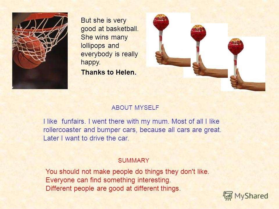 But she is very good at basketball. She wins many lollipops and everybody is really happy. Thanks to Helen. You should not make people do things they don't like. Everyone can find something interesting. Different people are good at different things.