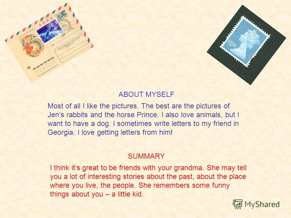 I think its great to be friends with your grandma. She may tell you a lot of interesting stories about the past, about the place where you live, the people. She remembers some funny things about you – a little kid. ABOUT MYSELF Most of all I like the