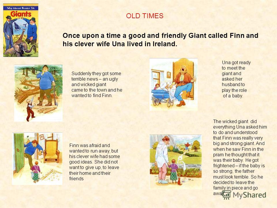 OLD TIMES Once upon a time a good and friendly Giant called Finn and his clever wife Una lived in Ireland. Suddenly they got some terrible news – an ugly and wicked giant came to the town and he wanted to find Finn. Finn was afraid and wanted to run