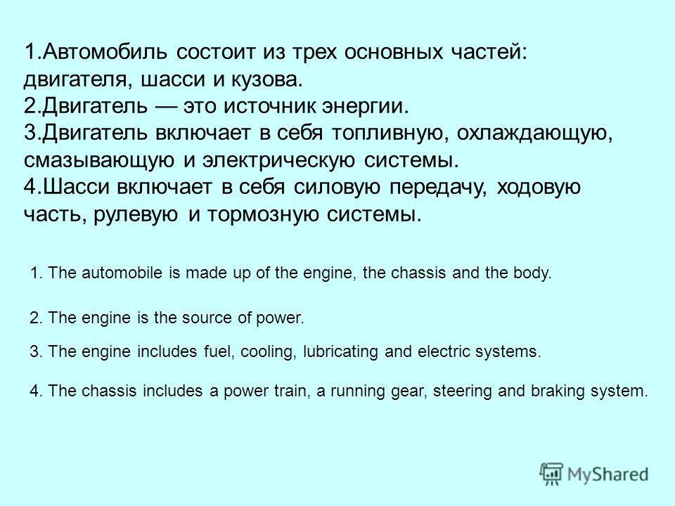 1.Автомобиль состоит из трех основных частей: двигателя, шасси и кузова. 2.Двигатель это источник энергии. 3.Двигатель включает в себя топливную, охлаждающую, смазывающую и электрическую системы. 4.Шасси включает в себя силовую передачу, ходовую част