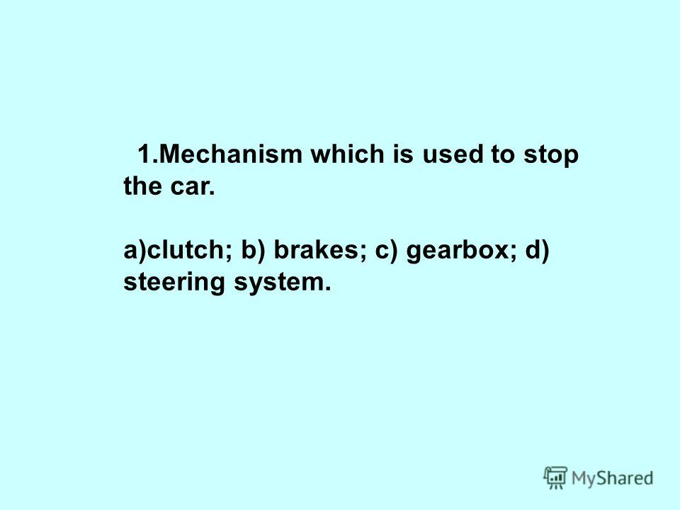 1.Mechanism which is used to stop the car. a)clutch; b) brakes; c) gearbox; d) steering system.