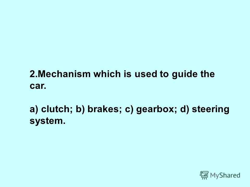 2.Mechanism which is used to guide the car. a) clutch; b) brakes; c) gearbox; d) steering system.