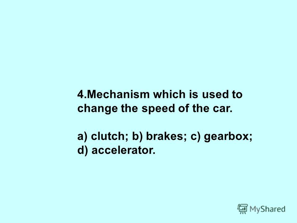 4.Mechanism which is used to change the speed of the car. a) clutch; b) brakes; c) gearbox; d) accelerator.