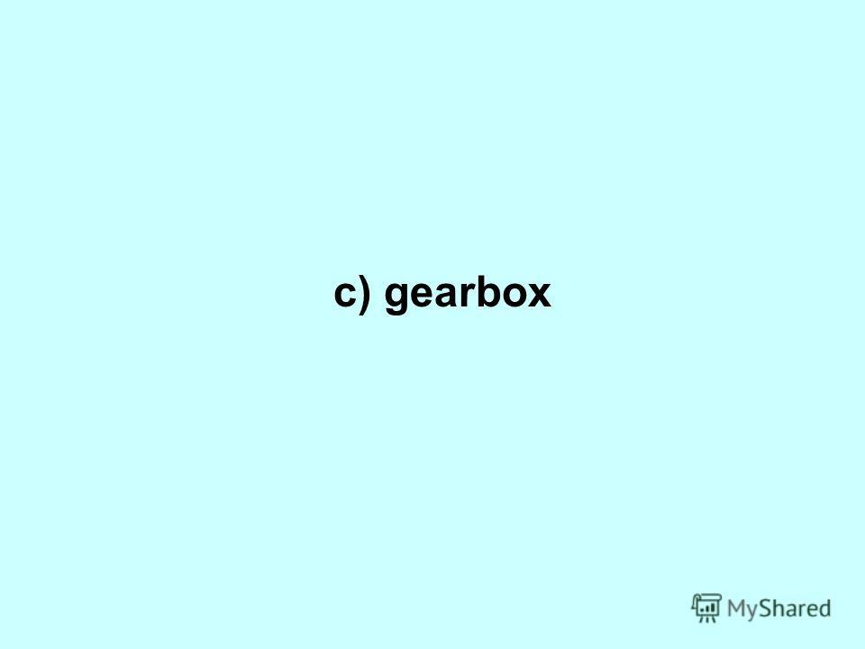 c) gearbox