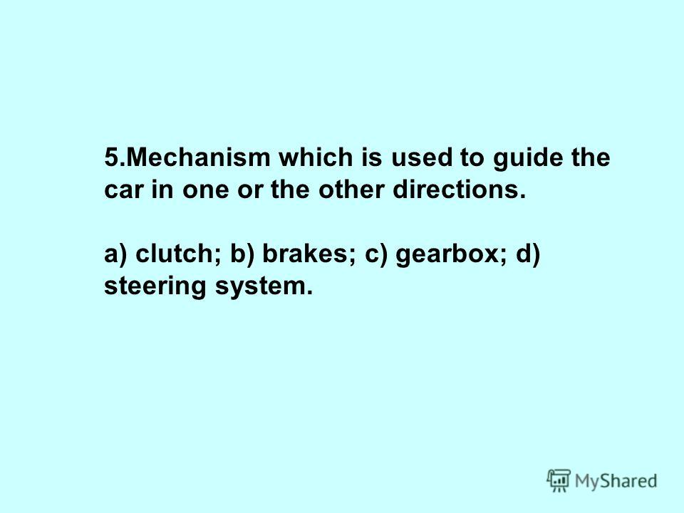 5.Mechanism which is used to guide the car in one or the other directions. a) clutch; b) brakes; c) gearbox; d) steering system.