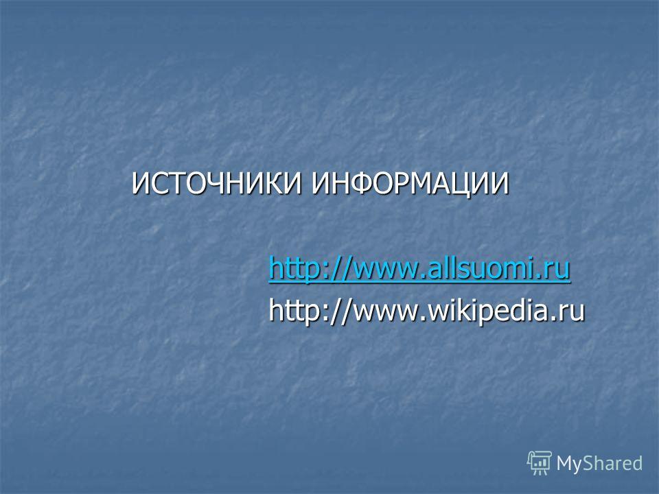 ИСТОЧНИКИ ИНФОРМАЦИИ ИСТОЧНИКИ ИНФОРМАЦИИ http://www.allsuomi.ru http://www.allsuomi.ruhttp://www.allsuomi.ru http://www.wikipedia.ru http://www.wikipedia.ru