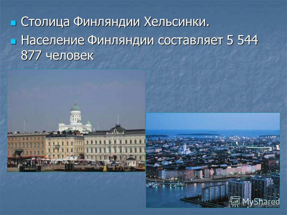 Столица Финляндии Хельсинки. Столица Финляндии Хельсинки. Население Финляндии составляет 5 544 877 человек Население Финляндии составляет 5 544 877 человек