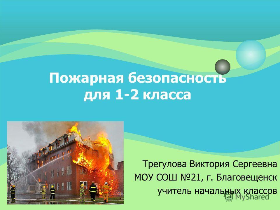 Пожарная безопасность для 1-2 класса Трегулова Виктория Сергеевна МОУ СОШ 21, г. Благовещенск учитель начальных классов