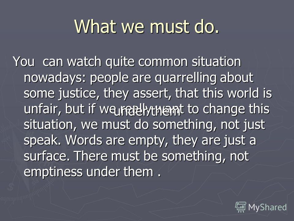 What we must do. You can watch quite common situation nowadays: people are quarrelling about some justice, they assert, that this world is unfair, but if we really want to change this situation, we must do something, not just speak. Words are empty,