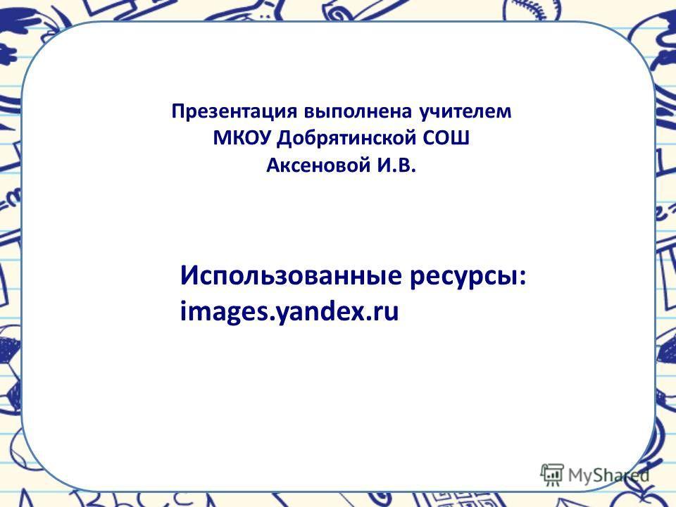 Презентация выполнена учителем МКОУ Добрятинской СОШ Аксеновой И.В. Использованные ресурсы: images.yandex.ru