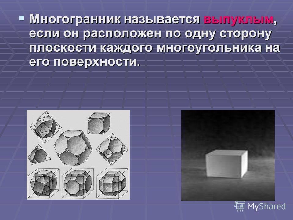 Многогранник называется выпуклым, если он расположен по одну сторону плоскости каждого многоугольника на его поверхности. Многогранник называется выпуклым, если он расположен по одну сторону плоскости каждого многоугольника на его поверхности.