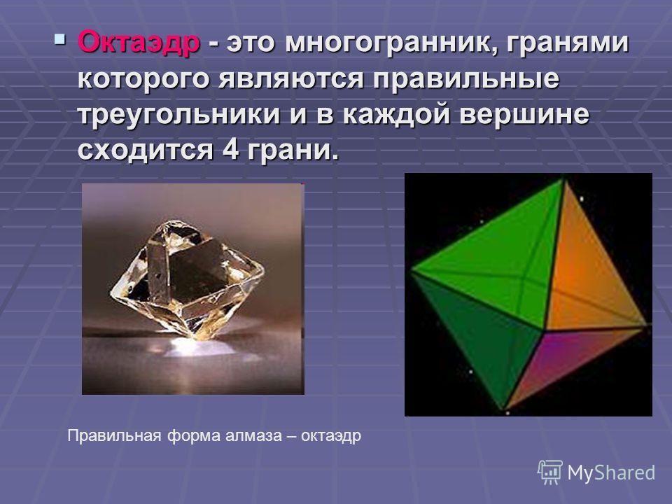Октаэдр - это многогранник, гранями которого являются правильные треугольники и в каждой вершине сходится 4 грани. Октаэдр - это многогранник, гранями которого являются правильные треугольники и в каждой вершине сходится 4 грани. Правильная форма алм