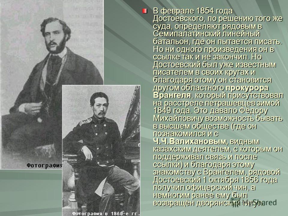 В феврале 1854 года Достоевского, по решению того же суда, определяют рядовым в Семипалатинский линейный батальон, где он пытается писать. Но ни одного произведения он в ссылке так и не закончил. Но Достоевский был уже известным писателем в своих кру