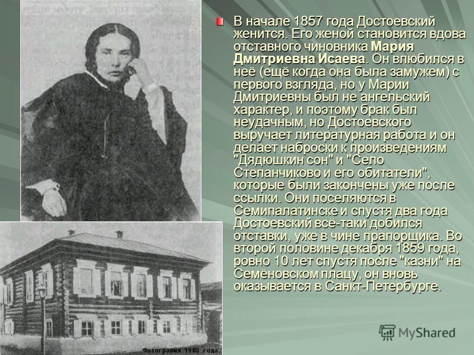В начале 1857 года Достоевский женится. Его женой становится вдова отставного чиновника Мария Дмитриевна Исаева. Он влюбился в неё (ещё когда она была замужем) с первого взгляда, но у Марии Дмитриевны был не ангельский характер, и поэтому брак был не