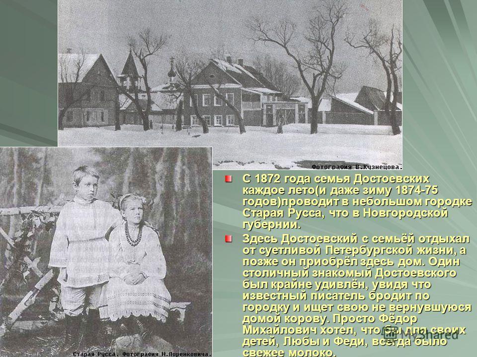 С 1872 года семья Достоевских каждое лето(и даже зиму 1874-75 годов)проводит в небольшом городке Старая Русса, что в Новгородской губернии. Здесь Достоевский с семьёй отдыхал от суетливой Петербургской жизни, а позже он приобрёл здесь дом. Один столи